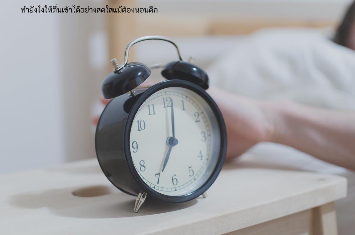 ทำยังไงให้ตื่นเช้าได้อย่างสดใสแม้ต้องนอนดึก